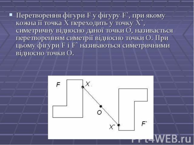 Перетворення фігури F у фігуру F`, при якому кожна її точка Х переходить у точку X`, симетричну відносно даної точки О, називається перетворенням симетрії відносно точки О. При цьому фігури F і F` називаються симетричними відносно точки О. Перетворе…