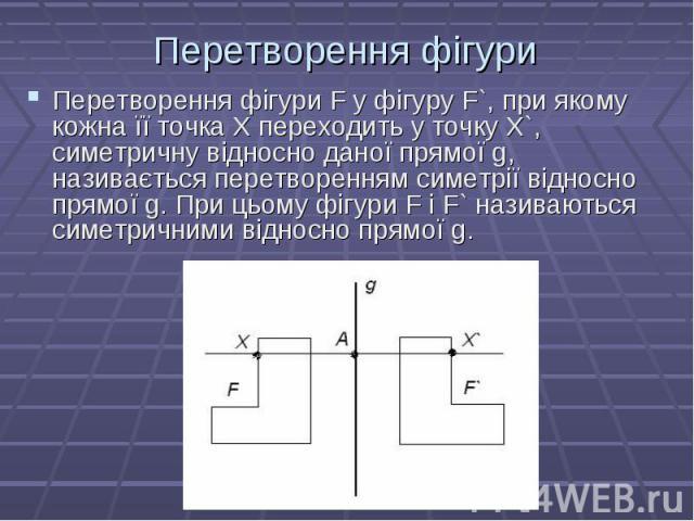 Перетворення фігури F у фігуру F`, при якому кожна її точка Х переходить у точку X`, симетричну відносно даної прямої g, називається перетворенням симетрії відносно прямої g. При цьому фігури F і F` називаються симетричними відносно прямої g. Перетв…