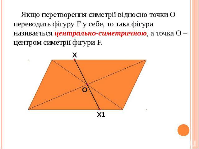 Якщо перетворення симетрії відносно точки О переводить фігуру F у себе, то така фігура називається центрально-симетричною, а точка О – центром симетрії фігури F. Якщо перетворення симетрії відносно точки О переводить фігуру F у себе, то така фігура …