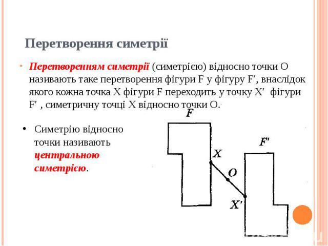 Перетворення симетрії Перетворенням симетрії (симетрією) відносно точки О називають таке перетворення фігури F у фігуру F′, внаслідок якого кожна точка Х фігури F переходить у точку Х′ фігури F′ , симетричну точці Х відносно точки О.