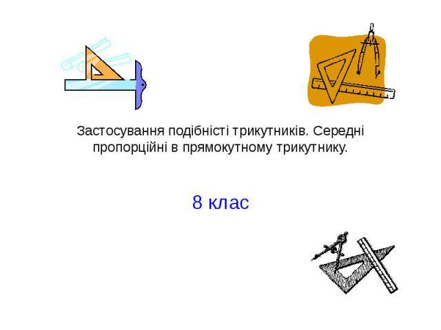 Застосування подібністі трикутників. Середні пропорційні в прямокутному трикутнику. 8 клас