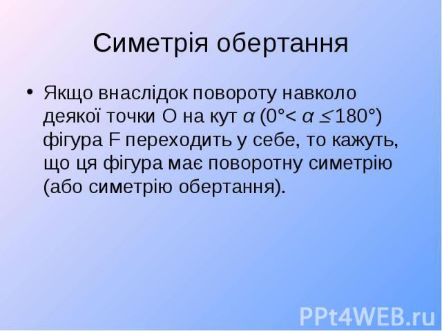 Якщо внаслідок повороту навколо деякої точки О на кут α (0°< α 180°) фігура F переходить у себе, то кажуть, що ця фігура має поворотну симетрію (або симетрію обертання). Якщо внаслідок повороту навколо деякої точки О на кут α (0°< α 180°) фігу…
