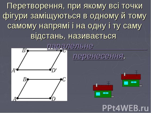 Перетворення, при якому всі точки фігури заміщуються в одному й тому самому напрямі і на одну і ту саму відстань, називається паралельне перенесення.