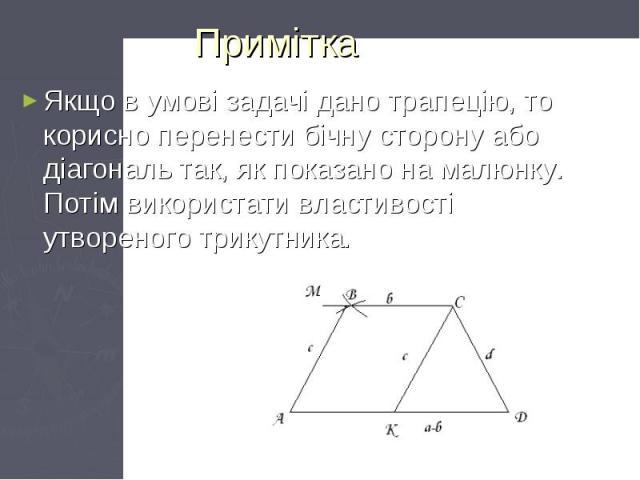 Примітка Якщо в умові задачі дано трапецію, то корисно перенести бічну сторону або діагональ так, як показано на малюнку. Потім використати властивості утвореного трикутника.