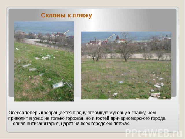 Одесса теперь превращается в одну огромную мусорную свалку, чем приводит в ужас не только горожан, но и гостей причерноморского города. Полная антисанитария, царят на всех городских пляжах.Склоны к пляжу
