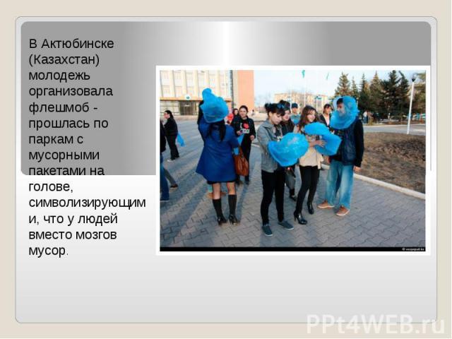 В Актюбинске (Казахстан) молодежь организовала флешмоб - прошлась по паркам с мусорными пакетами на голове, символизирующими, что у людей вместо мозгов мусор.