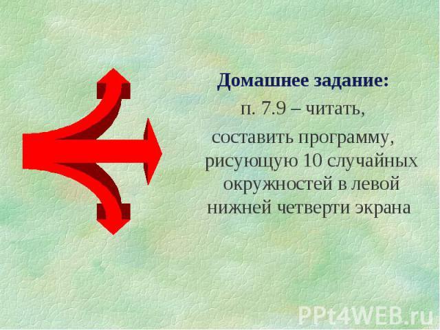 Домашнее задание:Домашнее задание:п. 7.9 – читать,составить программу, рисующую 10 случайных окружностей в левой нижней четверти экрана