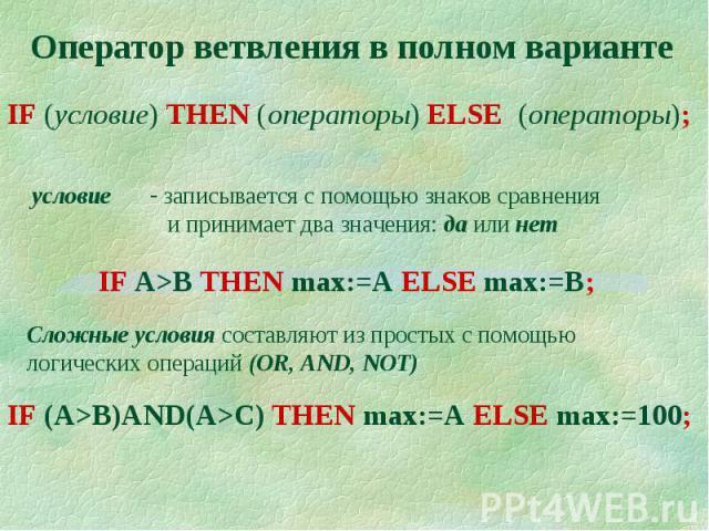 Оператор ветвления в полном вариантеIF (условие) THEN (операторы) ELSE (операторы); записывается с помощью знаков сравнения и принимает два значения: да или нетIF A>B THEN max:=A ELSE max:=B; Сложные условия составляют из простых с помощью логически…