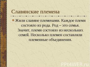 Славянские племена Жили славяне племенами. Каждое племя состояло из рода. Род –