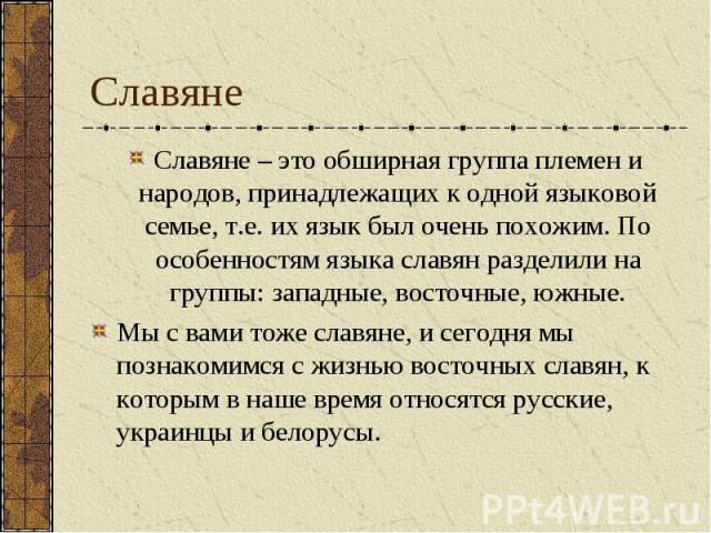 Славяне Славяне – это обширная группа племен и народов, принадлежащих к одной языковой семье, т.е. их язык был очень похожим. По особенностям языка славян разделили на группы: западные, восточные, южные. Мы с вами тоже славяне, и сегодня мы познаком…