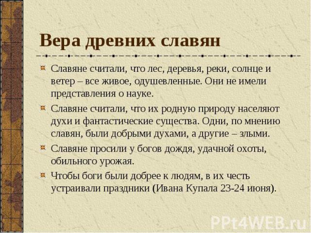 Вера древних славян Славяне считали, что лес, деревья, реки, солнце и ветер – все живое, одушевленные. Они не имели представления о науке. Славяне считали, что их родную природу населяют духи и фантастические существа. Одни, по мнению славян, были д…
