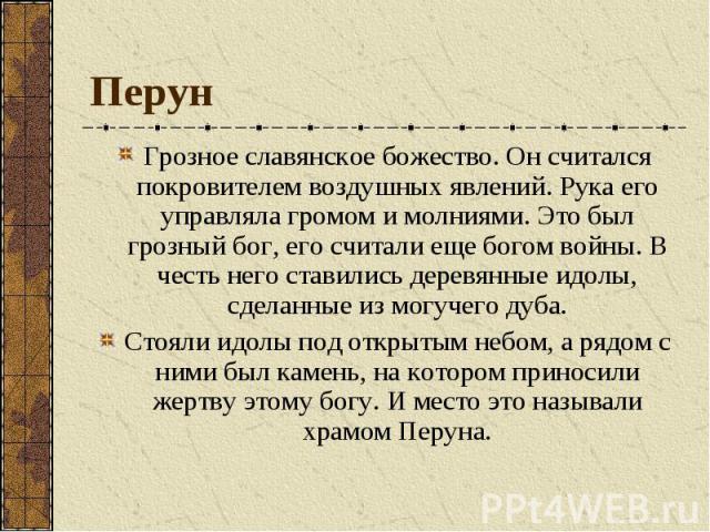 Перун Грозное славянское божество. Он считался покровителем воздушных явлений. Рука его управляла громом и молниями. Это был грозный бог, его считали еще богом войны. В честь него ставились деревянные идолы, сделанные из могучего дуба. Стояли идолы …