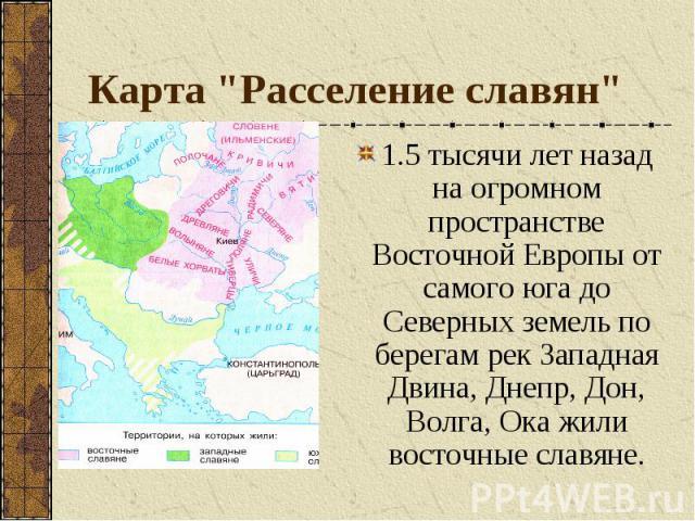 """Карта """"Расселение славян"""" 1.5 тысячи лет назад на огромном пространстве Восточной Европы от самого юга до Северных земель по берегам рек Западная Двина, Днепр, Дон, Волга, Ока жили восточные славяне."""