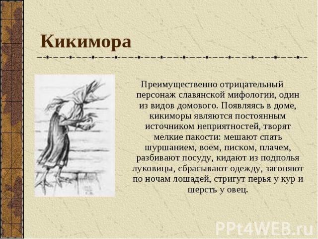 Кикимора Преимущественно отрицательный персонаж славянской мифологии, один из видов домового. Появляясь в доме, кикиморы являются постоянным источником неприятностей, творят мелкие пакости: мешают спать шуршанием, воем, писком, плачем, разбивают пос…