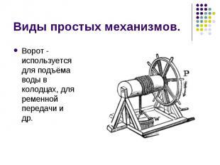 Виды простых механизмов. Ворот - используется для подъёма воды в колодцах, для р
