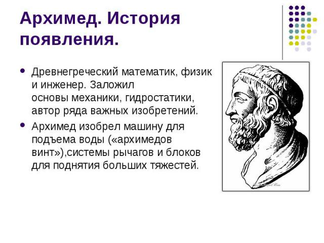 Архимед. История появления. Древнегреческийматематик,физикиинженер. Заложил основымеханики, гидростатики, автор ряда важных изобретений. Архимед изобрел машину для подъема воды («архимедов винт»),системы рычагов и блоко…