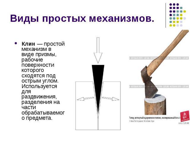 Виды простых механизмов. Клин—простой механизмв видепризмы, рабочие поверхности которого сходятся под острым углом. Используется для раздвижения, разделения на части обрабатываемого предмета.