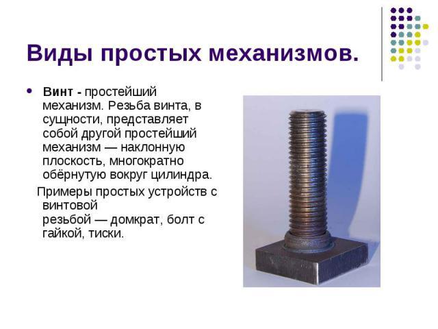 Виды простых механизмов. Винт -простейший механизм. Резьба винта, в сущности, представляет собой другой простейший механизм—наклонную плоскость, многократно обёрнутую вокругцилиндра. Примеры простых устройств с винтовой резьб…