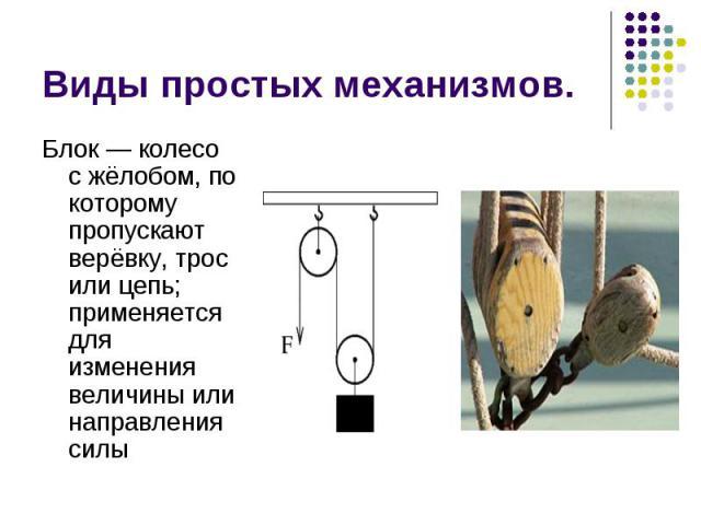 Виды простых механизмов. Блок— колесо с жёлобом, по которому пропускают верёвку, трос или цепь; применяется для изменения величины или направления силы
