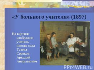 «У больного учителя» (1897) На картине изображен учитель школы села Татева Серяк