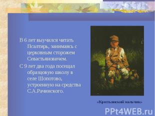 В 6 лет выучился читать Псалтирь, эанимаясь с церковным сторожем Севастьяновичем