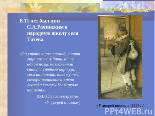 В 11 лет был взят С.А.Рачинским в народную школу села Татева. В 11 лет был взят