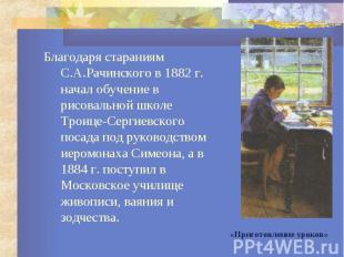 Благодаря стараниям С.А.Рачинского в 1882 г. начал обучение в рисовальной школе