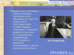 Художник часто вспоминал семью Рачинских, чувствовал себя обязанным ей, здесь он