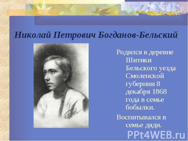 Николай Петрович Богданов-Бельский Родился в деревне Шитики Бельского уезда Смоленской губернии 8 декабря 1868 года в семье бобылки. Воспитывался в семье дяди.