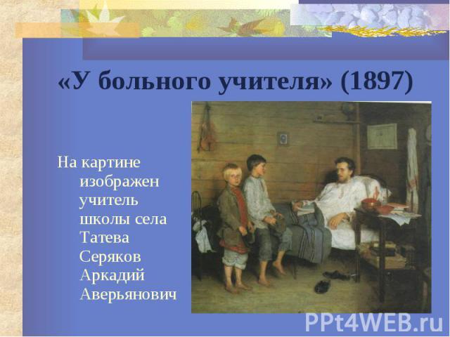 «У больного учителя» (1897) На картине изображен учитель школы села Татева Серяков Аркадий Аверьянович