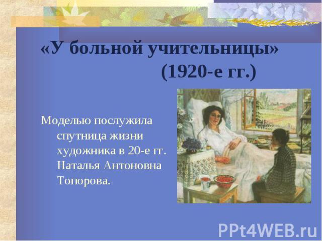 «У больной учительницы» (1920-е гг.) Моделью послужила спутница жизни художника в 20-е гг. Наталья Антоновна Топорова.