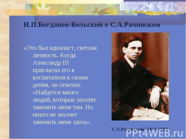 Н.П.Богданов-Бельский о С.А.Рачинском «Это был идеалист, светлая личность. Когда Александр III пригласил его в воспитатели к своим детям, он ответил: «Найдется много людей, которые захотят заменить меня там. Но никто не захочет заменить меня здесь».