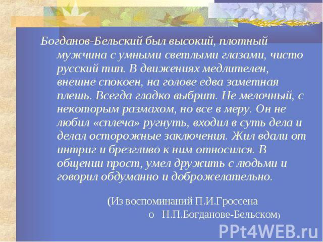 Богданов-Бельский был высокий, плотный мужчина с умными светлыми глазами, чисто русский тип. В движениях медлителен, внешне спокоен, на голове едва заметная плешь. Всегда гладко выбрит. Не мелочный, с некоторым размахом, но все в меру. Он не любил «…