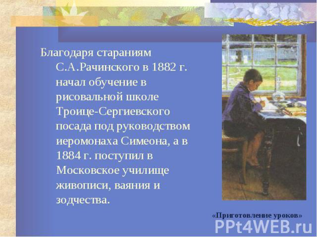 Благодаря стараниям С.А.Рачинского в 1882 г. начал обучение в рисовальной школе Троице-Сергиевского посада под руководством иеромонаха Симеона, а в 1884 г. поступил в Московское училище живописи, ваяния и зодчества. Благодаря стараниям С.А.Рачинског…