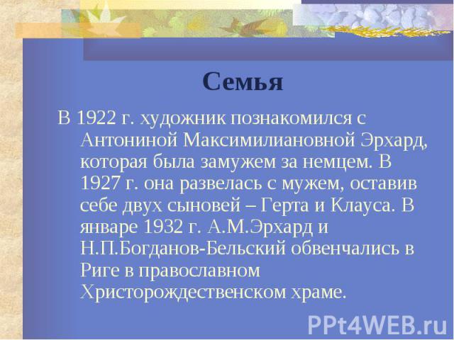 Семья В 1922 г. художник познакомился с Антониной Максимилиановной Эрхард, которая была замужем за немцем. В 1927 г. она развелась с мужем, оставив себе двух сыновей – Герта и Клауса. В январе 1932 г. А.М.Эрхард и Н.П.Богданов-Бельский обвенчались в…