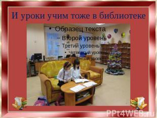 И уроки учим тоже в библиотеке