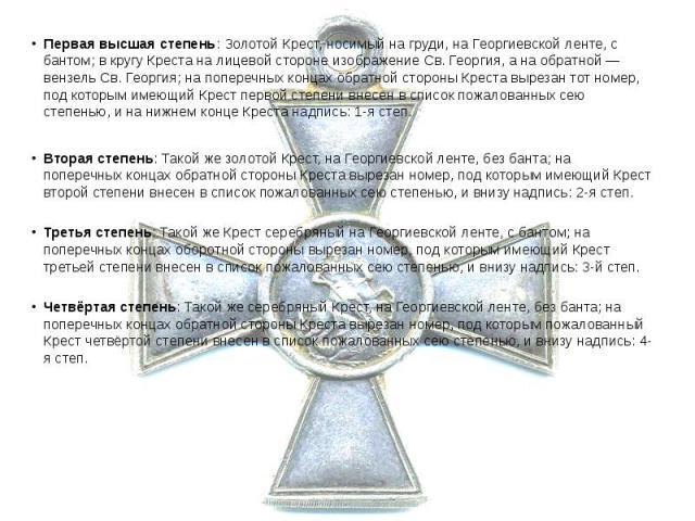 Первая высшая степень: Золотой Крест, носимый на груди, на Георгиевской ленте, с бантом; в кругу Креста на лицевой стороне изображение Св. Георгия, а на обратной— вензель Св. Георгия; на поперечных концах обратной стороны Креста вырезан тот но…
