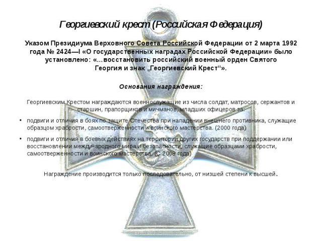 Георгиевский крест (Российская Федерация) Указом ПрезидиумаВерховного Совета Российской Федерацииот2 марта1992 года№2424—I «О государственных наградах Российской Федерации» было установлено: «…восстановить российс…