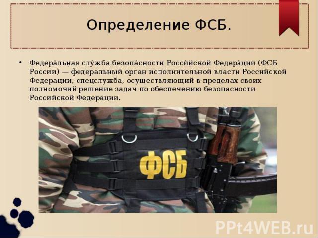Определение ФСБ.Федеральная служба безопасности Российской Федерации (ФСБ России) — федеральный орган исполнительной власти Российской Федерации, спецслужба, осуществляющий в пределах своих полномочий решение задач по обеспечению безопасности Россий…