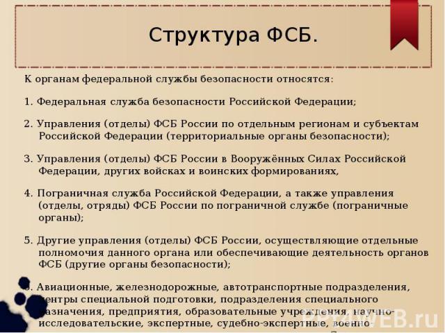 Структура ФСБ.К органам федеральной службы безопасности относятся:1. Федеральная служба безопасности Российской Федерации;2. Управления (отделы) ФСБ России по отдельным регионам и субъектам Российской Федерации (территориальные органы безопасности);…