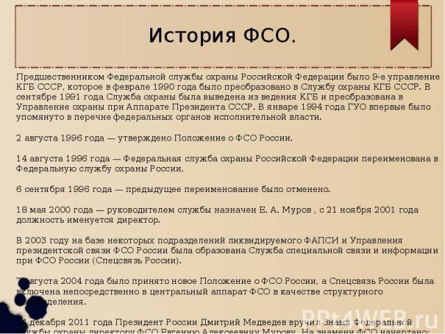 История ФСО.Предшественником Федеральной службы охраны Российской Федерации было 9-е управление КГБ СССР, которое в феврале 1990 года было преобразовано в Службу охраны КГБ СССР. В сентябре 1991 года Служба охраны была выведена из ведения КГБ и прео…