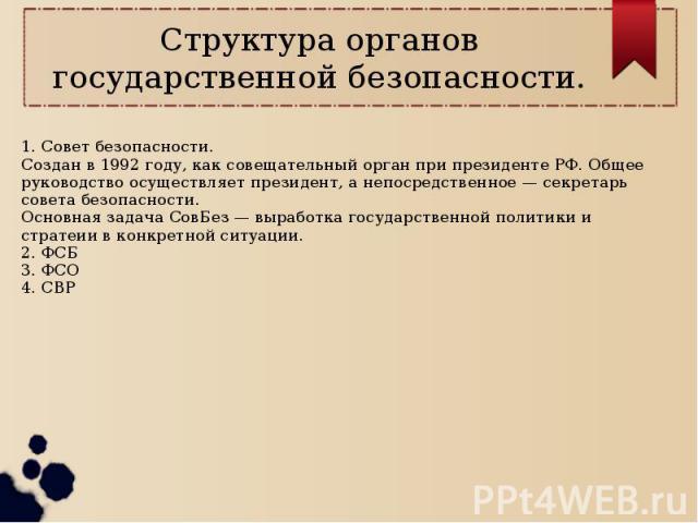 Структура органов государственной безопасности. 1. Совет безопасности.Создан в 1992 году, как совещательный орган при президенте РФ. Общее руководство осуществляет президент, а непосредственное — секретарь совета безопасности. Основная задача СовБез…