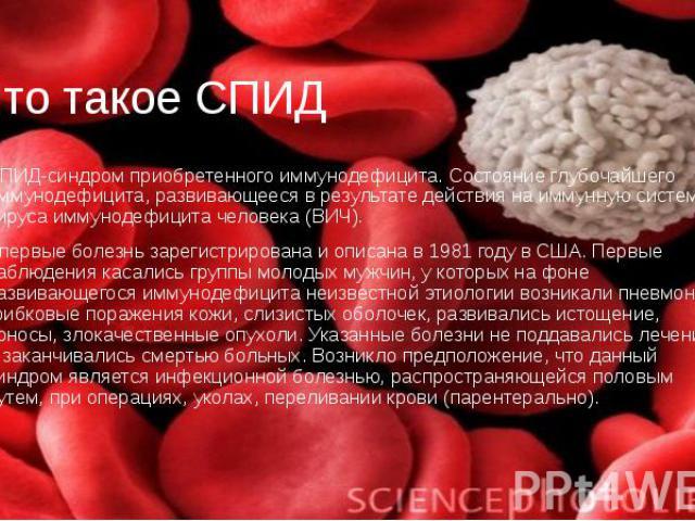 Что такое СПИД СПИД-синдром приобретенного иммунодефицита. Состояние глубочайшего иммунодефицита, развивающееся в результате действия на иммунную систему вируса иммунодефицита человека (ВИЧ). Впервые болезнь зарегистрирована и описана в 1981 году в …
