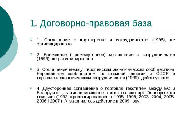1. Договорно-правовая база 1. Соглашение о партнерстве и сотрудничестве (1995), не ратифицировано 2. Временное (Промежуточное) соглашение о сотрудничестве (1996), не ратифицировано 3. Соглашение между Европейским экономическим сообществом, Европейск…