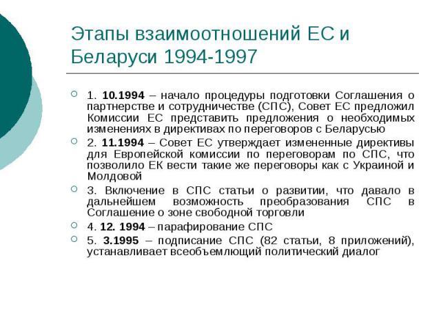 Этапы взаимоотношений ЕС и Беларуси 1994-1997 1. 10.1994 – начало процедуры подготовки Соглашения о партнерстве и сотрудничестве (СПС), Совет ЕС предложил Комиссии ЕС представить предложения о необходимых изменениях в директивах по переговоров с Бел…