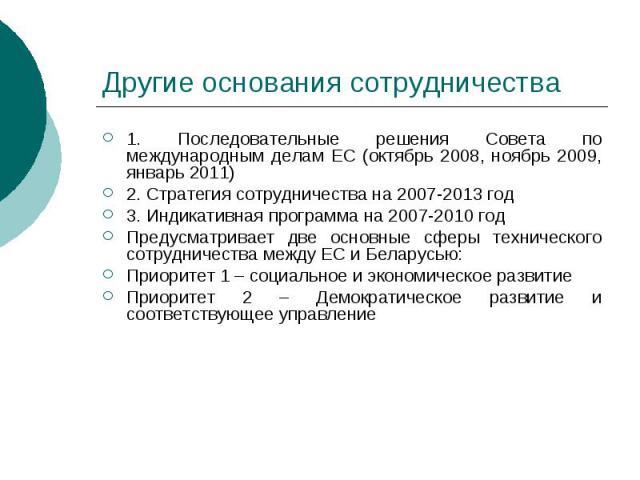 Другие основания сотрудничества 1. Последовательные решения Совета по международным делам ЕС (октябрь 2008, ноябрь 2009, январь 2011) 2. Стратегия сотрудничества на 2007-2013 год 3. Индикативная программа на 2007-2010 год Предусматривает две основны…