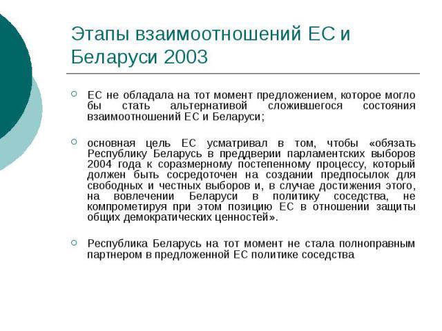 Этапы взаимоотношений ЕС и Беларуси 2003 ЕС не обладала на тот момент предложением, которое могло бы стать альтернативой сложившегося состояния взаимоотношений ЕС и Беларуси; основная цель ЕС усматривал в том, чтобы «обязать Республику Беларусь в пр…