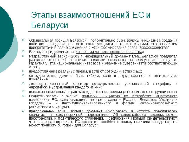 """Этапы взаимоотношений ЕС и Беларуси Официальная позиция Беларуси: положительно оценивалась инициатива создания политики соседства ЕС «как согласующаяся с национальными стратегическим приоритетами в плане сближения с ЕС и формирования пояса """"добросос…"""