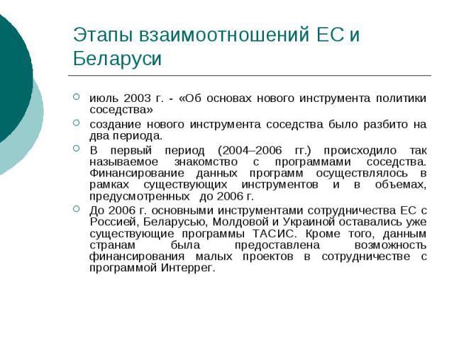 Этапы взаимоотношений ЕС и Беларуси июль 2003 г. - «Об основах нового инструмента политики соседства» создание нового инструмента соседства было разбито на два периода. В первый период (2004–2006 гг.) происходило так называемое знакомство с программ…