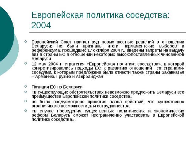 Европейская политика соседства: 2004 Европейский Союз принял ряд новых жестких решений в отношении Беларуси: не были признаны итоги парламентских выборов и референдума, прошедших 17 октября 2004 г., введены запреты на выдачу виз в страны ЕС в отноше…